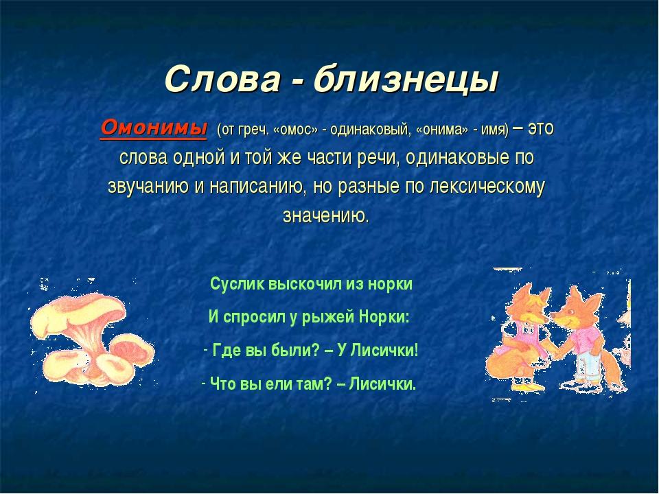 Слова - близнецы Омонимы (от греч. «омос» - одинаковый, «онима» - имя) – это...