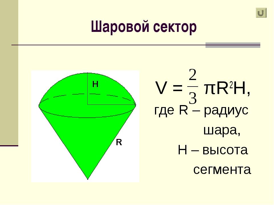 Шаровой сектор V = πR2H, где R – радиус шара, H – высота сегмента H R