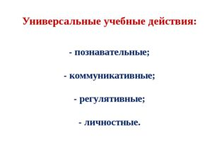 Универсальные учебные действия: - познавательные; - коммуникативные; - регуля