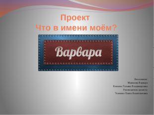 Проект Что в имени моём? Выполнили: Манькова Варвара Конкина Татьяна Владимир