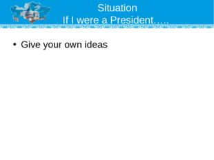 Situation If I were a President….. Give your own ideas