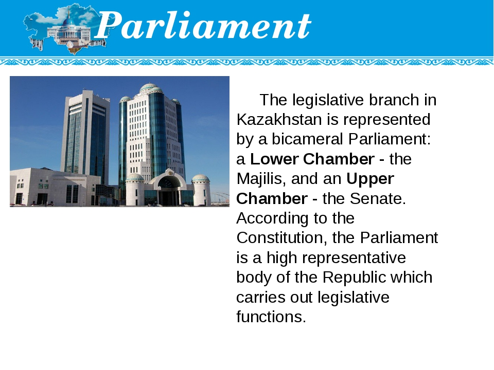 Parliament The legislative branch in Kazakhstan is represented by a bicameral...