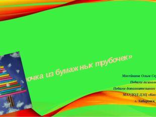 «Елочка из бумажных трубочек» Мосейкина Ольга Сергеевна Педагог-психолог Педа