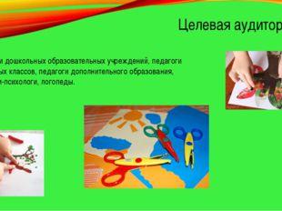 Целевая аудитория Педагоги дошкольных образовательных учреждений, педагоги на