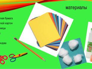 материалы Цветная бумага Цветной картон Ножницы Клей Вата Карандаш