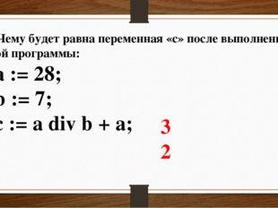 2. Чему будет равна переменная «c» после выполнения этой программы: a := 28;