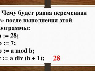 4. Чему будет равна переменная «c» после выполнения этой программы: a := 28;