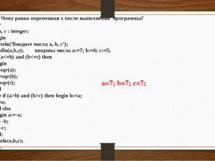 2.3 Чему равна переменная x после выполнения программы? Var a, b, с : intege