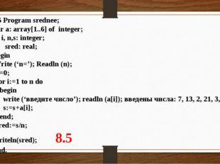2.5 Program srednee; Var a: array[1..6] of integer; i, n,s: integer;