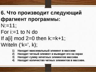 6. Что производит следующий фрагмент программы: N:=11; For i:=1 to N do If a[