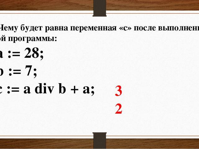2. Чему будет равна переменная «c» после выполнения этой программы: a := 28;...
