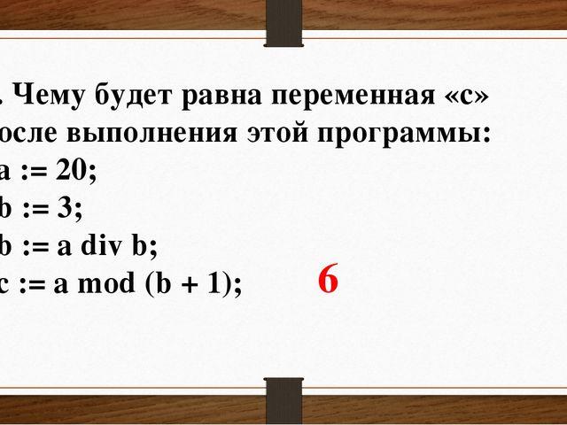 3. Чему будет равна переменная «c» после выполнения этой программы: a := 20;...