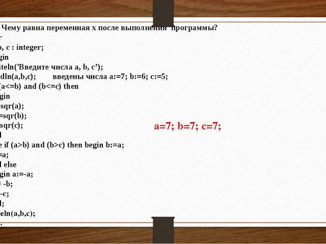 2.3 Чему равна переменная x после выполнения программы? Var a, b, с : intege...
