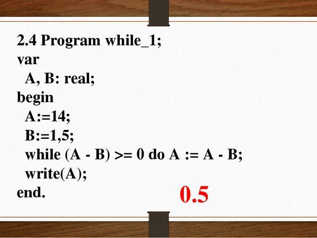 2.4 Program while_1; var A, B: real; begin A:=14; B:=1,5; while (A - B) >= 0...