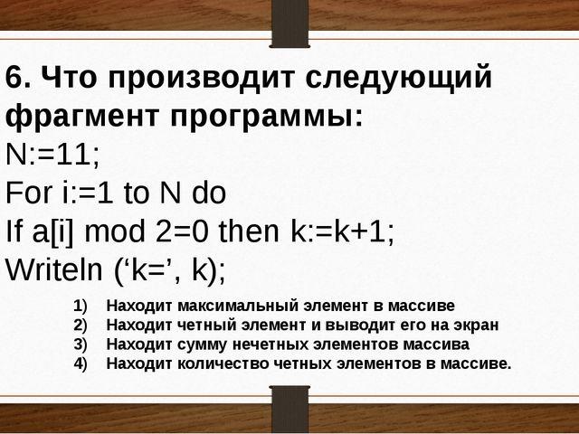 6. Что производит следующий фрагмент программы: N:=11; For i:=1 to N do If a[...