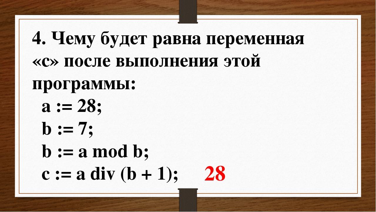 4. Чему будет равна переменная «c» после выполнения этой программы: a := 28;...