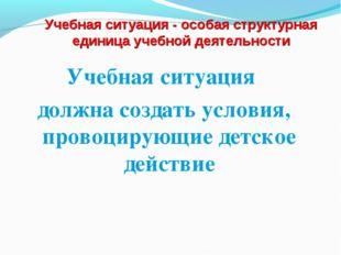Учебная ситуация - особая структурная единица учебной деятельности Учебная си