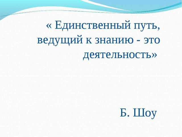 « Единственный путь, ведущий к знанию - это деятельность» Б. Шоу
