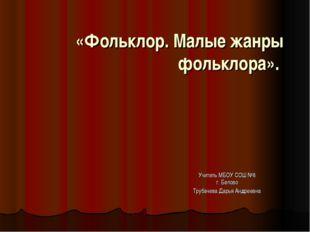 «Фольклор. Малые жанры фольклора». Учитель МБОУ СОШ №8 г. Белово Трубачева Да