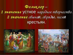 Фольклор – 1 значение устное народное творчество. 2 значение обычаи, обряды,