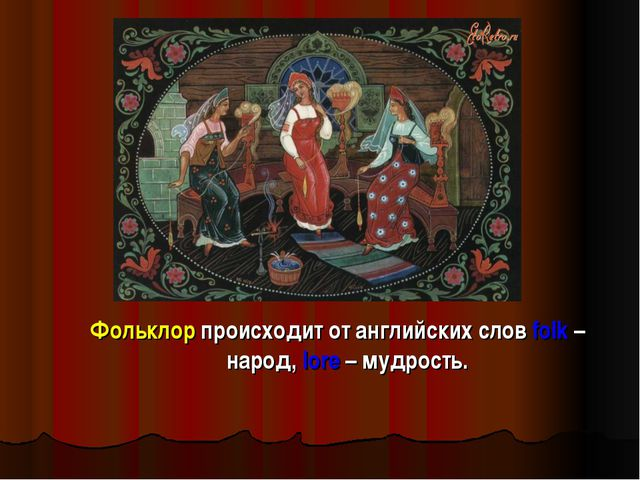 Фольклор происходит от английских слов folk – народ, lore – мудрость.