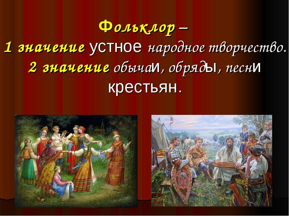 Фольклор – 1 значение устное народное творчество. 2 значение обычаи, обряды,...