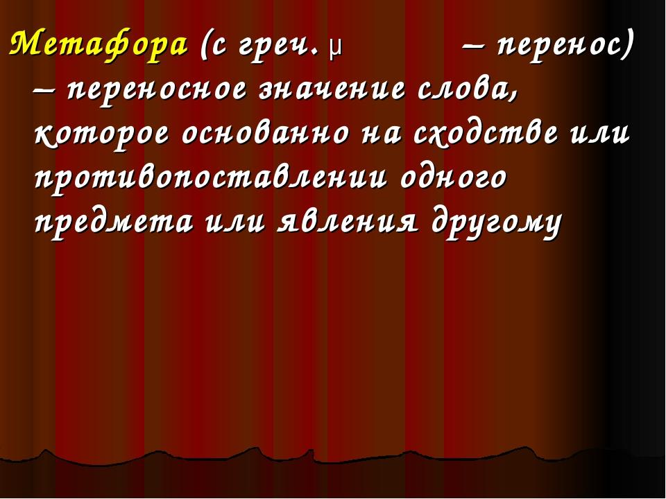 Метафора (с греч. μεταφορά – перенос) – переносное значение слова, которое ос...