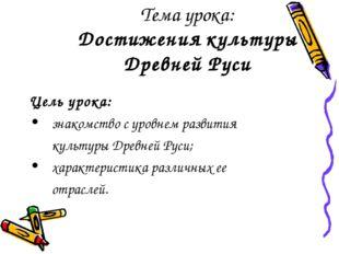 Тема урока: Достижения культуры Древней Руси Цель урока: знакомство с уровне