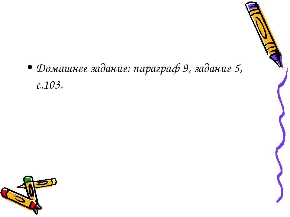 Домашнее задание: параграф 9, задание 5, с.103.