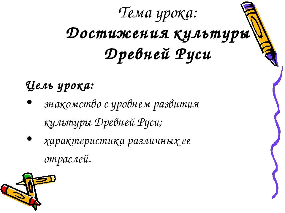 Тема урока: Достижения культуры Древней Руси Цель урока: знакомство с уровне...