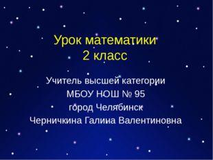 Урок математики 2 класс Учитель высшей категории МБОУ НОШ № 95 город Челябинс