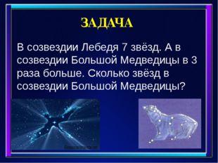 ЗАДАЧА В созвездии Лебедя 7 звёзд. А в созвездии Большой Медведицы в 3 раза б