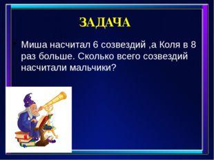 ЗАДАЧА Миша насчитал 6 созвездий ,а Коля в 8 раз больше. Сколько всего созвез