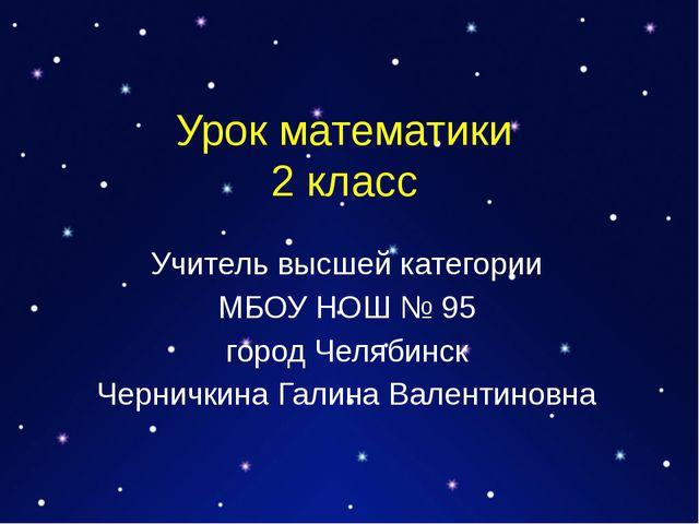 Урок математики 2 класс Учитель высшей категории МБОУ НОШ № 95 город Челябинс...