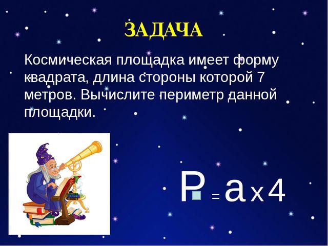 ЗАДАЧА Космическая площадка имеет форму квадрата, длина стороны которой 7 ме...