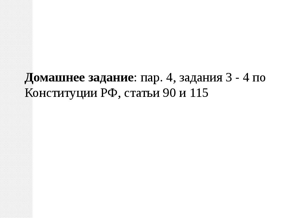 Домашнее задание: пар. 4, задания 3 - 4 по Конституции РФ, статьи 90 и 115