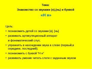 Тема: Знакомство со звуками (н),(нь) и буквой «Н н» Цель: познакомить детей