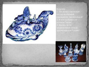 Вопросы: 1. Что делает гжельскую посуду необычной, изысканной, оригинальной?