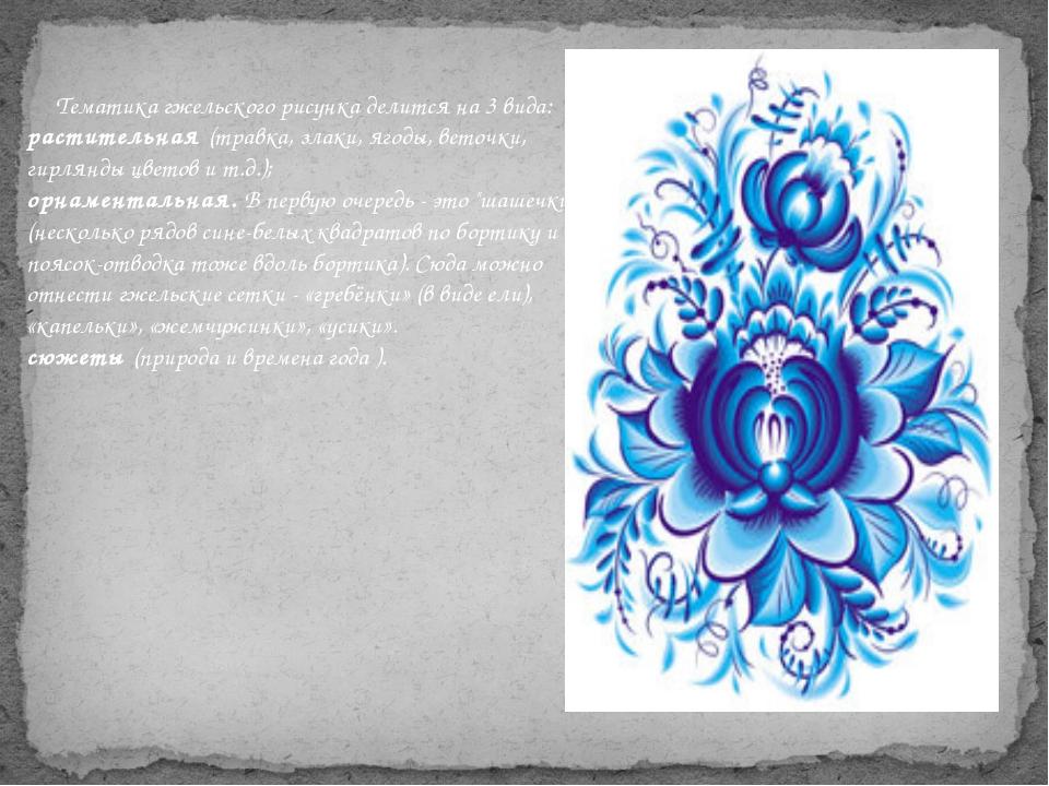 Тематика гжельского рисунка делится на 3 вида: растительная(травка, злаки,...