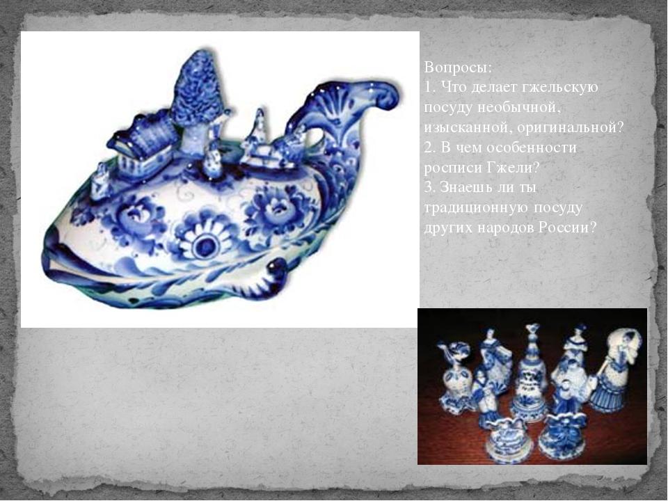Вопросы: 1. Что делает гжельскую посуду необычной, изысканной, оригинальной?...