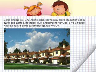 Дома линейной, или ленточной, застройки представляют собой один ряд домов, по
