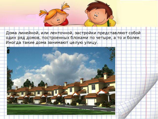 Дома линейной, или ленточной, застройки представляют собой один ряд домов, по...