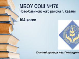 МБОУ СОШ №170 Ново-Савиновского района г. Казани 10А класс Классный руководит