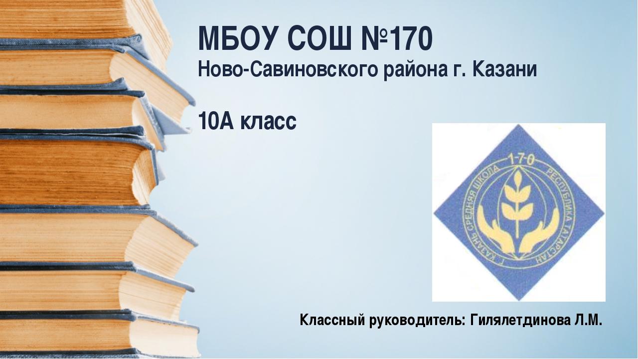 МБОУ СОШ №170 Ново-Савиновского района г. Казани 10А класс Классный руководит...