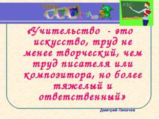 «Учительство - это искусство, труд не менее творческий, чем труд писателя или