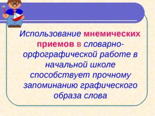 Использование мнемических приемов в словарно-орфографической работе в началь