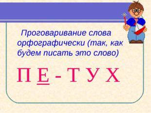 Проговаривание слова орфографически (так, как будем писать это слово) П Е -