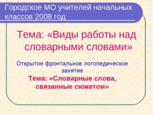 Городское МО учителей начальных классов 2008 год Тема: «Виды работы над слова