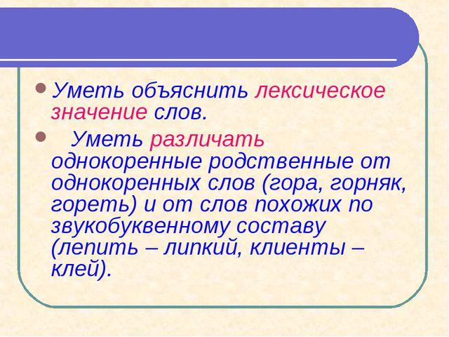 Уметь объяснить лексическое значение слов. Уметь различать однокоренные родст...