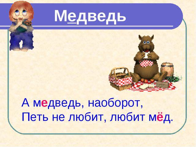 Медведь А медведь, наоборот, Петь не любит, любит мёд.